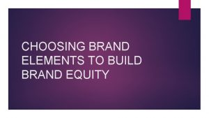 CHOOSING BRAND ELEMENTS TO BUILD BRAND EQUITY Brand