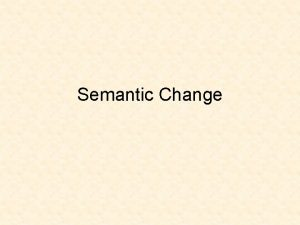 Semantic Change Over time words change or shift