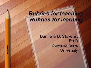 Rubrics for teaching Rubrics for learning Dannelle D