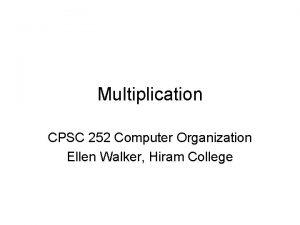 Multiplication CPSC 252 Computer Organization Ellen Walker Hiram