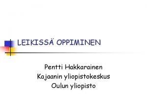 LEIKISS OPPIMINEN Pentti Hakkarainen Kajaanin yliopistokeskus Oulun yliopisto