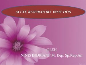 ACUTE RESPIRATORY INFECTION OLEH NINIS INDRIANI M Kep
