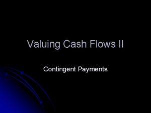 Valuing Cash Flows II Contingent Payments Valuing Cash