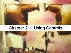 Chapter 21 Using Controls Using Controls The ease