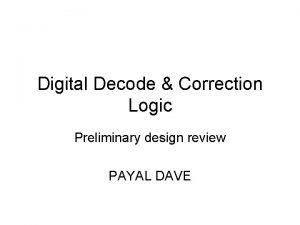 Digital Decode Correction Logic Preliminary design review PAYAL