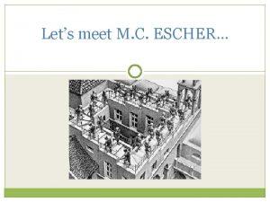 Lets meet M C ESCHER Lets meet M