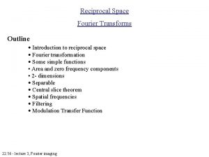 Reciprocal Space Fourier Transforms Outline Introduction to reciprocal