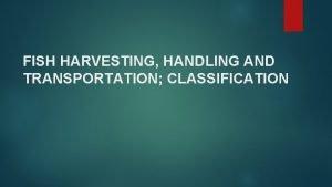 FISH HARVESTING HANDLING AND TRANSPORTATION CLASSIFICATION Introduction Fish