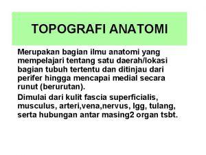 TOPOGRAFI ANATOMI Merupakan bagian ilmu anatomi yang mempelajari