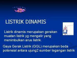 LISTRIK DINAMIS Listrik dinamis merupakan gerakan muatan listrik