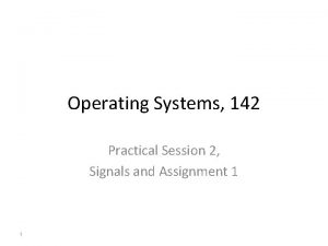 Operating Systems 142 Practical Session 2 Signals and