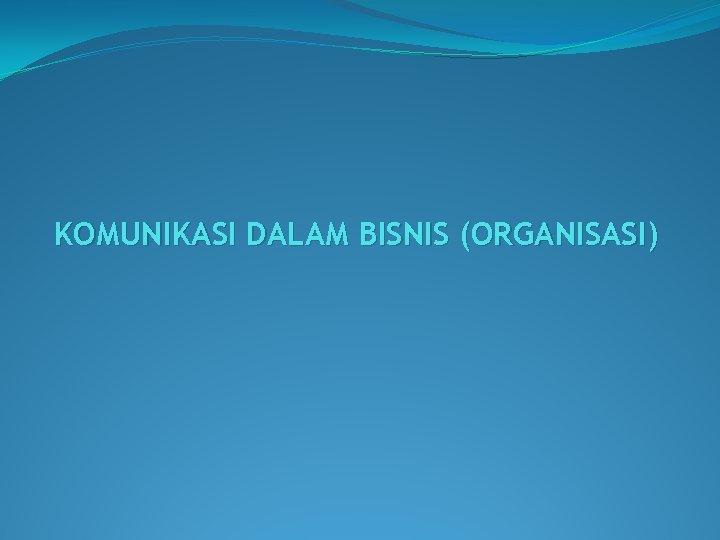 KOMUNIKASI DALAM BISNIS ORGANISASI Komunikasi Dalam Organisasi Menurut