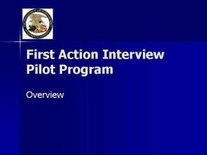 First Action Interview Pilot Program Overview Pilot Program