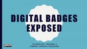 DIGITAL BADGES EXPOSED TECHNOLOGY BEHIND A LIBRARY BADGES