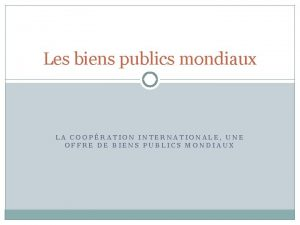 Les biens publics mondiaux LA COOPRATION INTERNATIONALE UNE