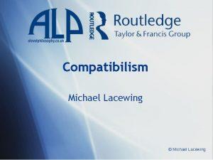 Compatibilism Michael Lacewing Michael Lacewing Compatibilism I Compatibilism