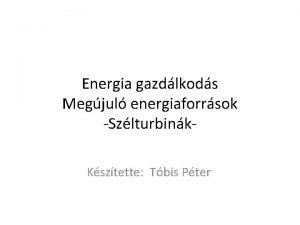 Energia gazdlkods Megjul energiaforrsok Szlturbink Ksztette Tbis Pter
