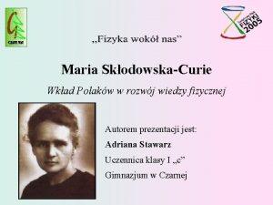 Maria SkodowskaCurie Wkad Polakw w rozwj wiedzy fizycznej