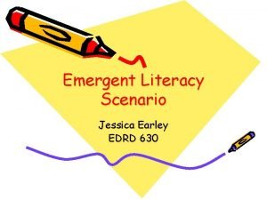 Emergent Literacy Scenario Jessica Earley EDRD 630 Emergent