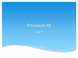 Procesos itil Equipo 8 Itil Consiste en poner