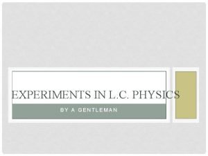 EXPERIMENTS IN L C PHYSICS BY A GENTLEMAN