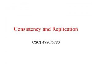 Consistency and Replication CSCI 47806780 Sequential Consistency Slightly