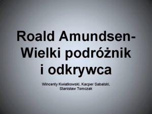 Roald Amundsen Wielki podrnik i odkrywca Wincenty Kwiatkowski