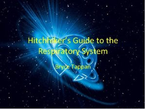Hitchhikers Guide to the Respiratory System Bryce Tappan