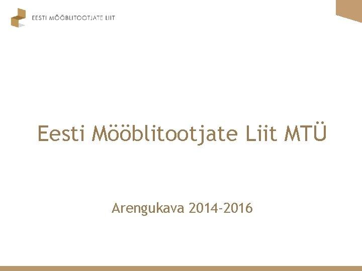 Eesti Mblitootjate Liit MT Arengukava 2014 2016 2