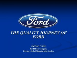 THE QUALITY JOURNEY OF FORD Adrian Vido Ford