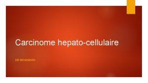 Carcinome hepatocellulaire DR BENAMARA LES DONNES PIDMIOLOGIQUES Environ