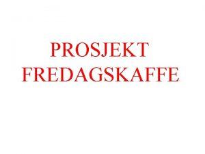 PROSJEKT FREDAGSKAFFE GRUPPEMEDLEMMER Marit Lein Linda Leirvik Jongkol