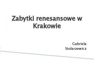 Zabytki renesansowe w Krakowie Gabriela Stolarzewicz Spis treci