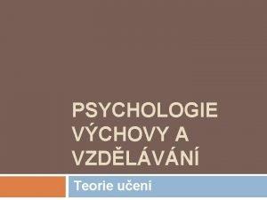 PSYCHOLOGIE VCHOVY A VZDLVN Teorie uen vodem Uen