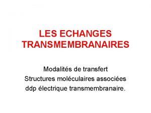 LES ECHANGES TRANSMEMBRANAIRES Modalits de transfert Structures molculaires