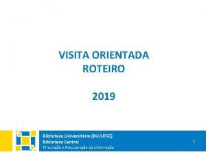 VISITA ORIENTADA ROTEIRO 2019 Biblioteca Universitria BUUFSC Biblioteca