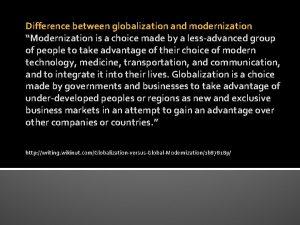 Difference between globalization and modernization Modernization is a