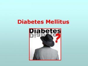 Diabetes Mellitus Overview of Diabetes Mellitus refers to