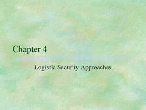 Chapter 4 Logistic Security Approaches Logistic approaches are