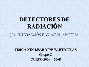DETECTORES DE RADIACIN I INTERACCIN RADIACINMATERIA FSICA NUCLEAR
