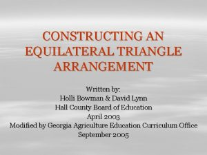 CONSTRUCTING AN EQUILATERAL TRIANGLE ARRANGEMENT Written by Holli