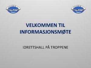 VELKOMMEN TIL INFORMASJONSMTE IDRETTSHALL P TROPPENE MANDAT 2