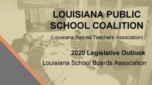 LOUISIANA PUBLIC SCHOOL COALITION Louisiana Retired Teachers Association