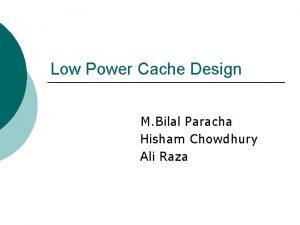 Low Power Cache Design M Bilal Paracha Hisham