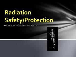 Radiation SafetyProtection Radiation Protection and You Radiation SafetyProtection