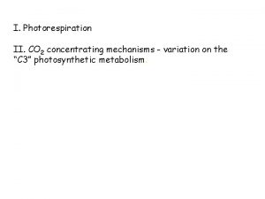 I Photorespiration II CO 2 concentrating mechanisms variation