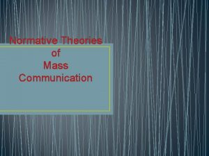 Normative Theories of Mass Communication Normative theories were