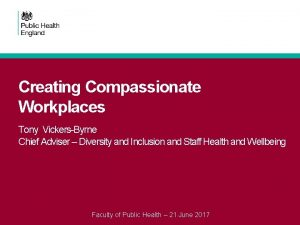 Creating Compassionate Workplaces Tony VickersByrne Chief Adviser Diversity