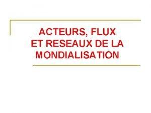 ACTEURS FLUX ET RESEAUX DE LA MONDIALISATION Acteurs