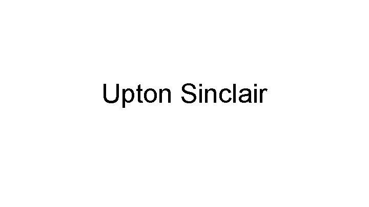 Upton Sinclair Upton Sinclair was born in Maryland